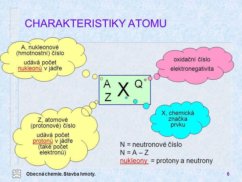 Obecná chemie. Stavba hmoty.6 N = neutronové číslo N = A – Z nukleony = protony a neutrony CHARAKTERISTIKY ATOMU Z, atomové (protonové) číslo udává po