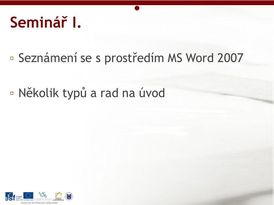 ▫ Seznámení se s prostředím MS Word 2007 ▫ Několik typů a rad na úvod Seminář I.