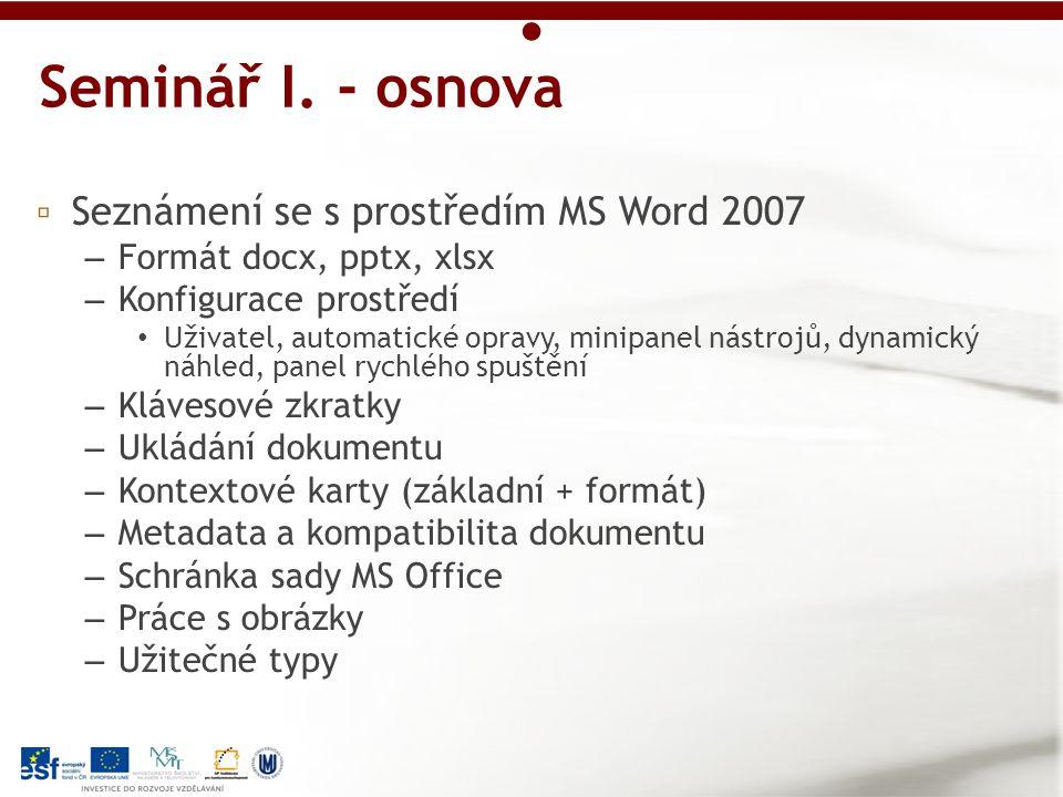 ▫ Seznámení se s prostředím MS Word 2007 – Formát docx, pptx, xlsx – Konfigurace prostředí Uživatel, automatické opravy, minipanel nástrojů, dynamický náhled, panel rychlého spuštění – Klávesové zkratky – Ukládání dokumentu – Kontextové karty (základní + formát) – Metadata a kompatibilita dokumentu – Schránka sady MS Office – Práce s obrázky – Užitečné typy Seminář I.