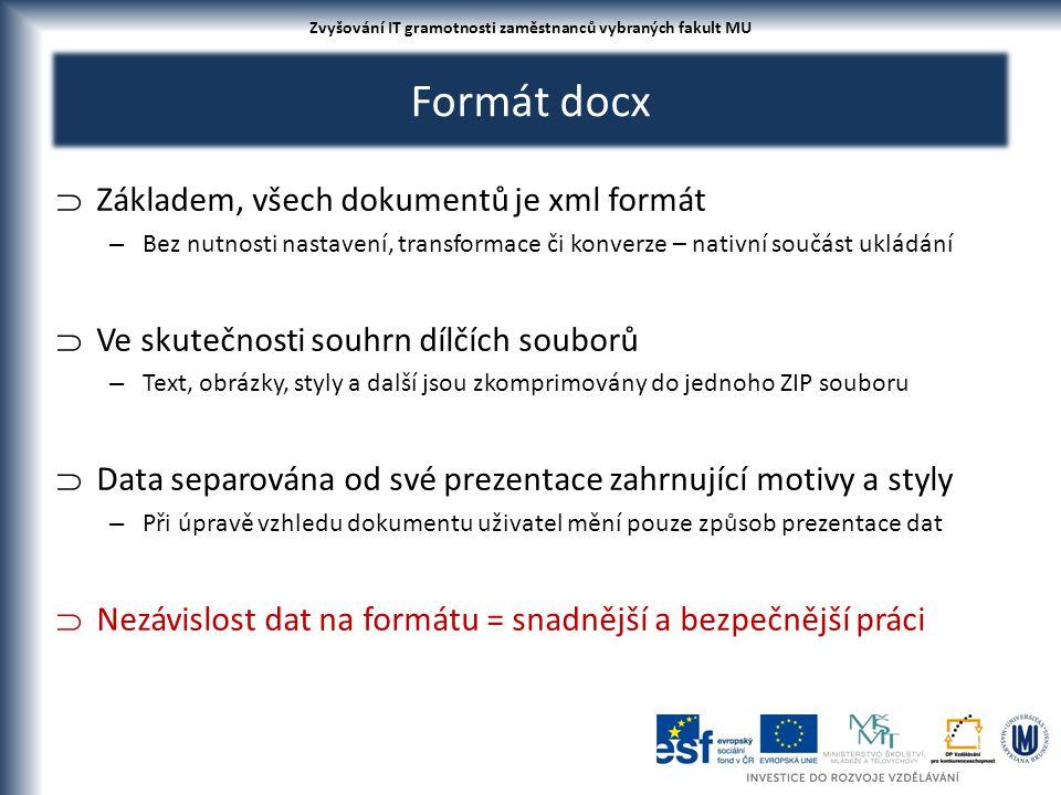 Formát docx  Základem, všech dokumentů je xml formát – Bez nutnosti nastavení, transformace či konverze – nativní součást ukládání  Ve skutečnosti souhrn dílčích souborů – Text, obrázky, styly a další jsou zkomprimovány do jednoho ZIP souboru  Data separována od své prezentace zahrnující motivy a styly – Při úpravě vzhledu dokumentu uživatel mění pouze způsob prezentace dat  Nezávislost dat na formátu = snadnější a bezpečnější práci Zvyšování IT gramotnosti zaměstnanců vybraných fakult MU