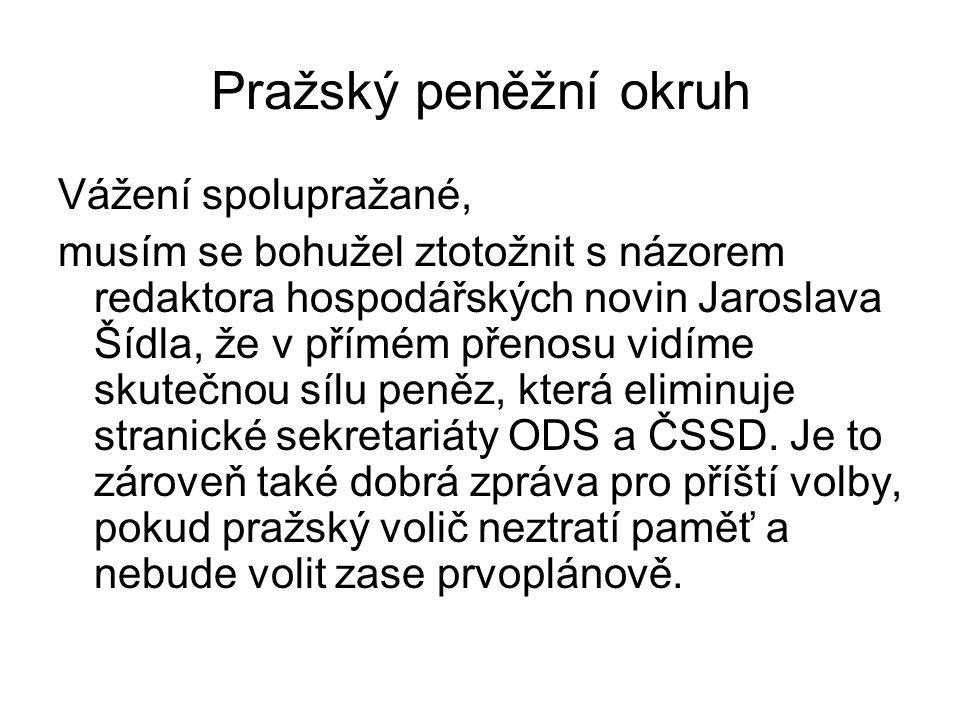 Pražský peněžní okruh Vážení spolupražané, musím se bohužel ztotožnit s názorem redaktora hospodářských novin Jaroslava Šídla, že v přímém přenosu vidíme skutečnou sílu peněz, která eliminuje stranické sekretariáty ODS a ČSSD.