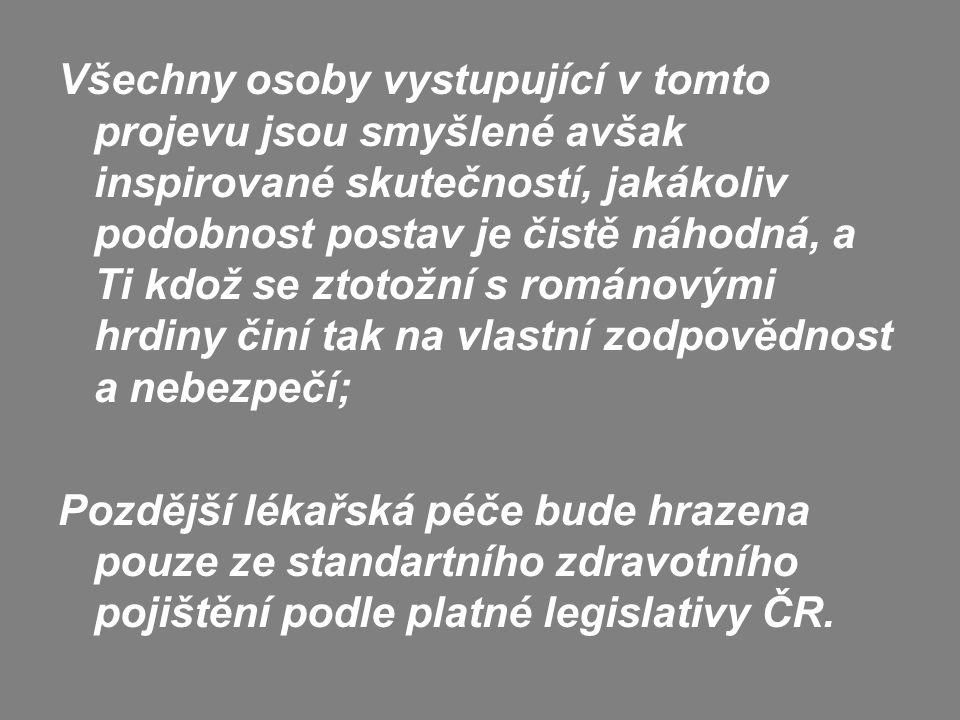 Všechny osoby vystupující v tomto projevu jsou smyšlené avšak inspirované skutečností, jakákoliv podobnost postav je čistě náhodná, a Ti kdož se ztotožní s románovými hrdiny činí tak na vlastní zodpovědnost a nebezpečí; Pozdější lékařská péče bude hrazena pouze ze standartního zdravotního pojištění podle platné legislativy ČR.
