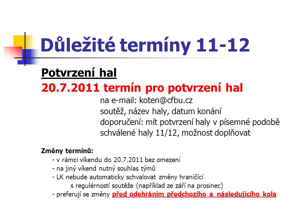 Potvrzení hal 20.7.2011 termín pro potvrzení hal na e-mail: koten@cfbu.cz soutěž, název haly, datum konání doporučení: mít potvrzení haly v písemné podobě schválené haly 11/12, možnost doplňovat Změny termínů: - v rámci víkendu do 20.7.2011 bez omezení - na jiný víkend nutný souhlas týmů - LK nebude automaticky schvalovat změny hraničící s regulérností soutěže (například ze září na prosinec) - preferují se změny před odehráním předchozího a následujícího kola Důležité termíny 11-12