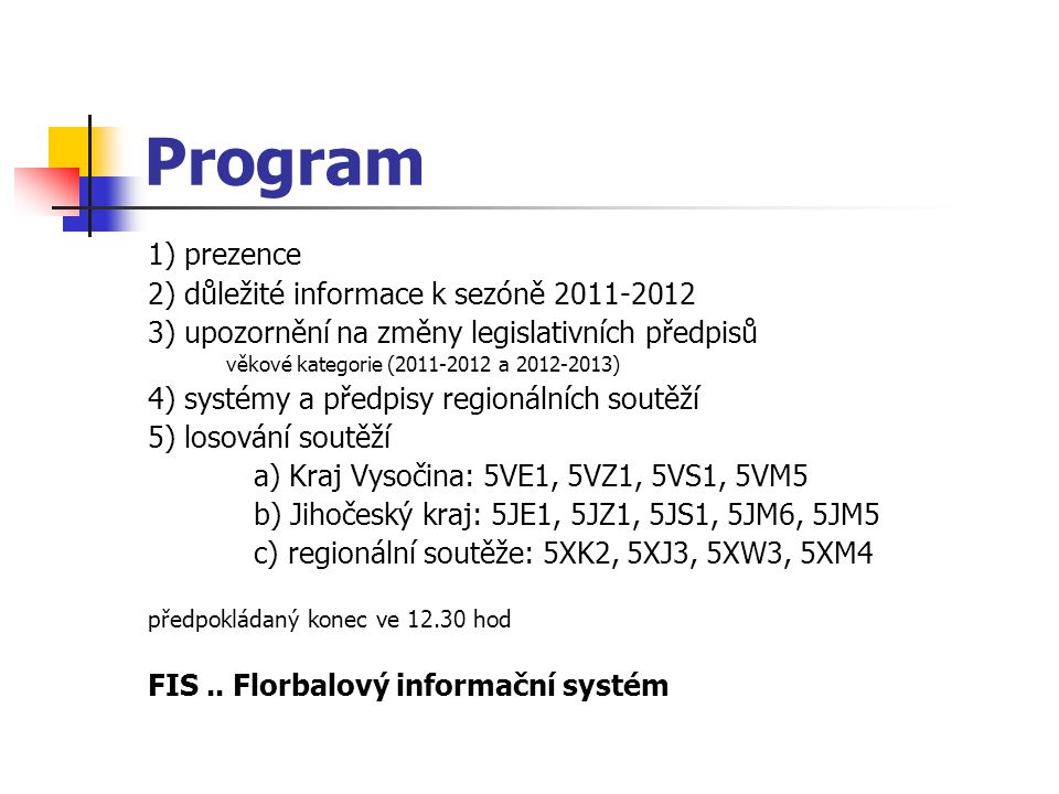 Program 1) prezence 2) důležité informace k sezóně 2011-2012 3) upozornění na změny legislativních předpisů věkové kategorie (2011-2012 a 2012-2013) 4) systémy a předpisy regionálních soutěží 5) losování soutěží a) Kraj Vysočina: 5VE1, 5VZ1, 5VS1, 5VM5 b) Jihočeský kraj: 5JE1, 5JZ1, 5JS1, 5JM6, 5JM5 c) regionální soutěže: 5XK2, 5XJ3, 5XW3, 5XM4 předpokládaný konec ve 12.30 hod FIS..