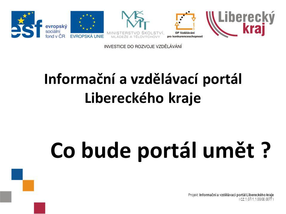 Projekt Informační a vzdělávací portál Libereckého kraje I CZ.1.07/1.1.00/08.0077 I Informační a vzdělávací portál Libereckého kraje Co bude portál umět