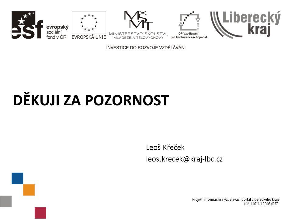 Projekt Informační a vzdělávací portál Libereckého kraje I CZ.1.07/1.1.00/08.0077 I DĚKUJI ZA POZORNOST Leoš Křeček leos.krecek@kraj-lbc.cz