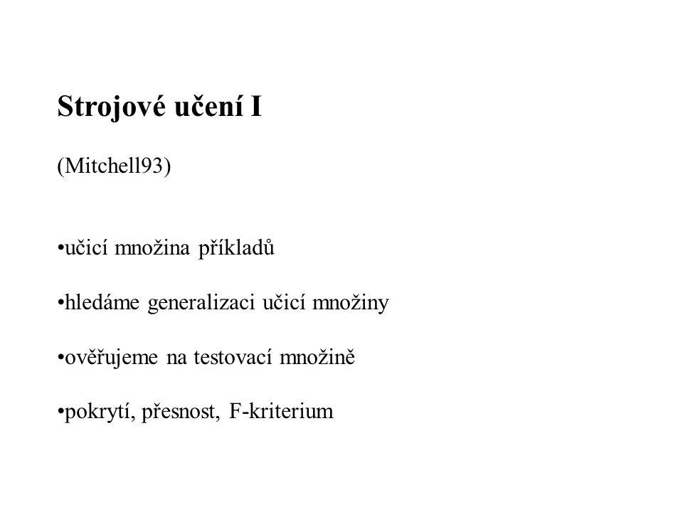 Strojové učení I (Mitchell93) učicí množina příkladů hledáme generalizaci učicí množiny ověřujeme na testovací množině pokrytí, přesnost, F-kriterium