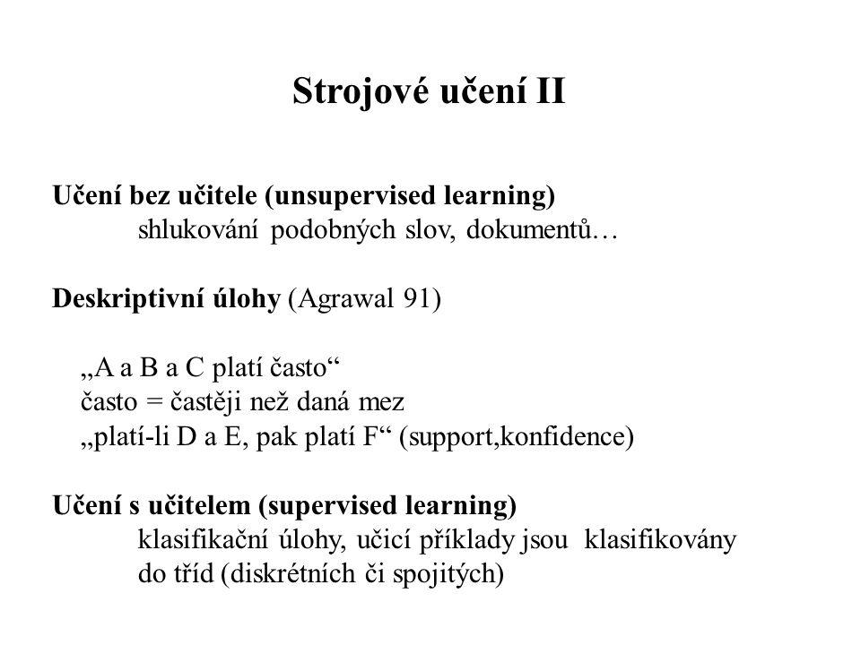 """Učení bez učitele (unsupervised learning) shlukování podobných slov, dokumentů… Deskriptivní úlohy (Agrawal 91) """"A a B a C platí často často = častěji než daná mez """"platí-li D a E, pak platí F (support,konfidence) Učení s učitelem (supervised learning) klasifikační úlohy, učicí příklady jsou klasifikovány do tříd (diskrétních či spojitých) Strojové učení II"""