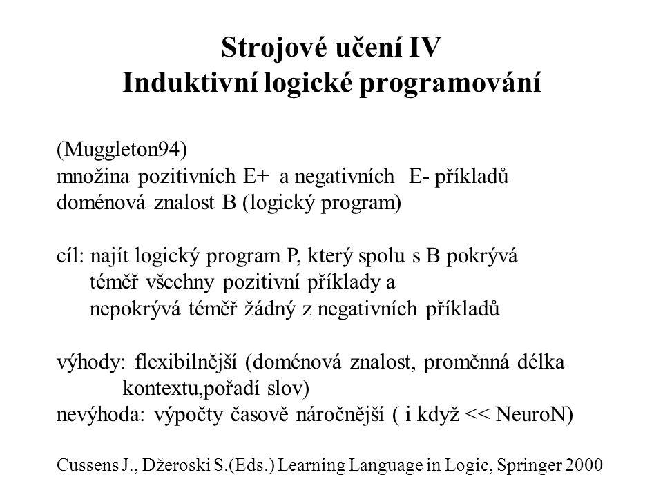 Strojové učení IV Induktivní logické programování (Muggleton94) množina pozitivních E+ a negativních E- příkladů doménová znalost B (logický program) cíl: najít logický program P, který spolu s B pokrývá téměř všechny pozitivní příklady a nepokrývá téměř žádný z negativních příkladů výhody: flexibilnější (doménová znalost, proměnná délka kontextu,pořadí slov) nevýhoda: výpočty časově náročnější ( i když << NeuroN) Cussens J., Džeroski S.(Eds.) Learning Language in Logic, Springer 2000