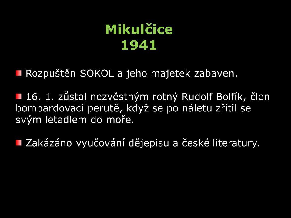 Mikulčice 1941 Rozpuštěn SOKOL a jeho majetek zabaven. 16. 1. zůstal nezvěstným rotný Rudolf Bolfík, člen bombardovací perutě, když se po náletu zříti