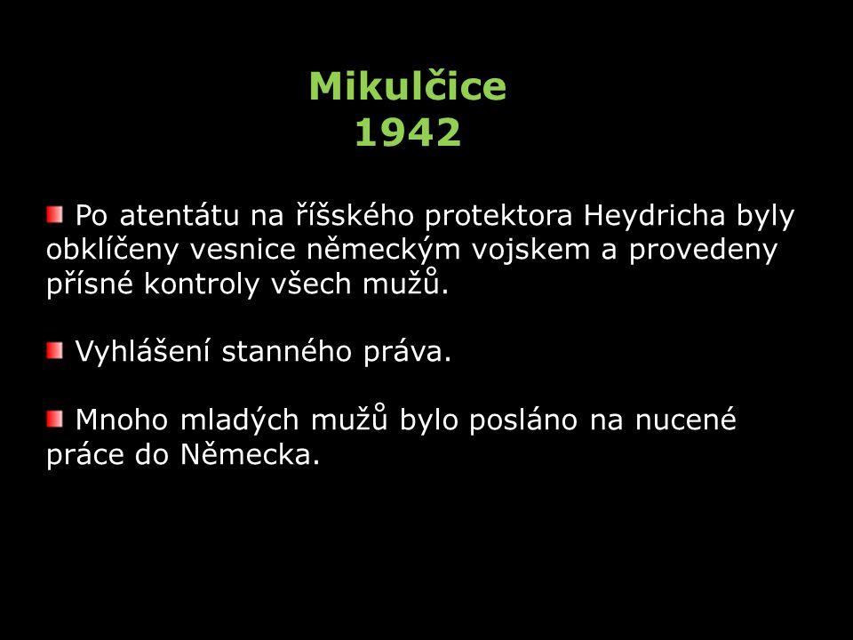 Mikulčice 1942 Po atentátu na říšského protektora Heydricha byly obklíčeny vesnice německým vojskem a provedeny přísné kontroly všech mužů. Vyhlášení
