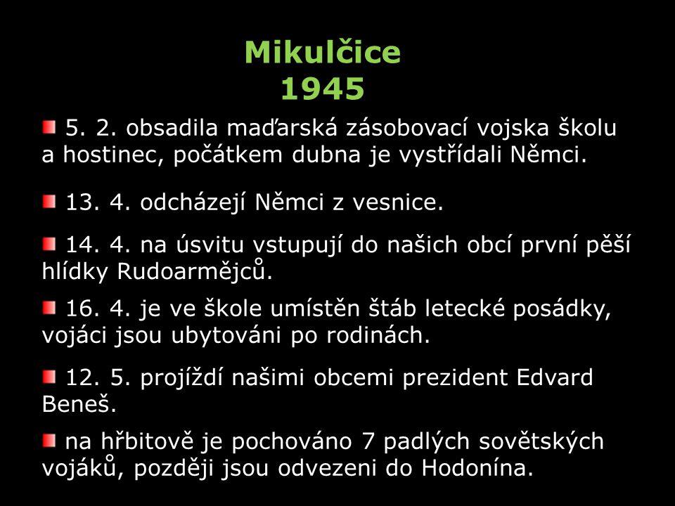 Mikulčice 1945 5. 2. obsadila maďarská zásobovací vojska školu a hostinec, počátkem dubna je vystřídali Němci. 13. 4. odcházejí Němci z vesnice. 14. 4