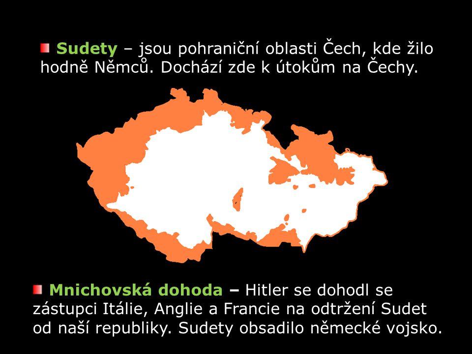 Sudety – jsou pohraniční oblasti Čech, kde žilo hodně Němců. Dochází zde k útokům na Čechy. Mnichovská dohoda – Hitler se dohodl se zástupci Itálie, A