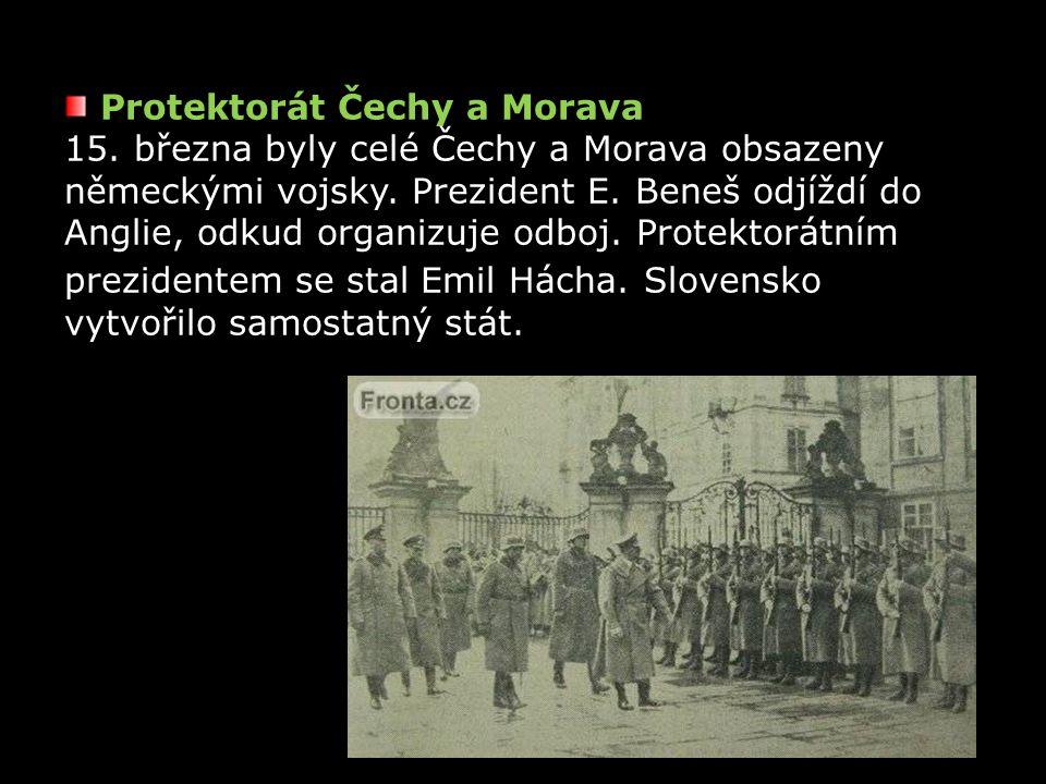 Protektorát Čechy a Morava 15. března byly celé Čechy a Morava obsazeny německými vojsky. Prezident E. Beneš odjíždí do Anglie, odkud organizuje odboj