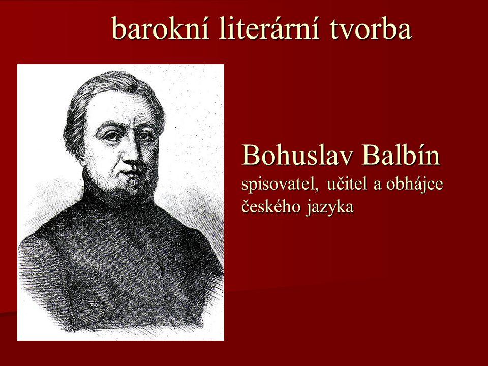 barokní literární tvorba barokní literární tvorba Bohuslav Balbín spisovatel, učitel a obhájce českého jazyka