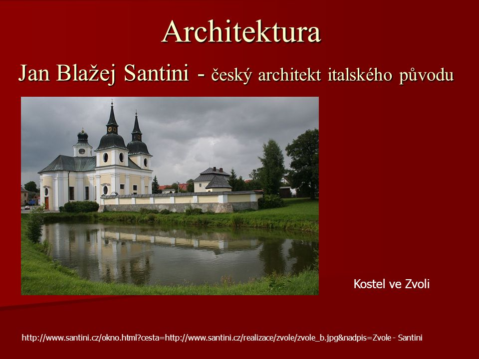 Architektura Jan Blažej Santini - český architekt italského původu Kostel ve Zvoli http://www.santini.cz/okno.html?cesta=http://www.santini.cz/realiza