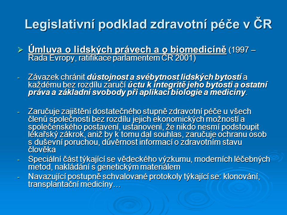 Legislativní podklad zdravotní péče v ČR  Úmluva o lidských právech a o biomedicíně (1997 – Rada Evropy, ratifikace parlamentem ČR 2001) - Závazek ch