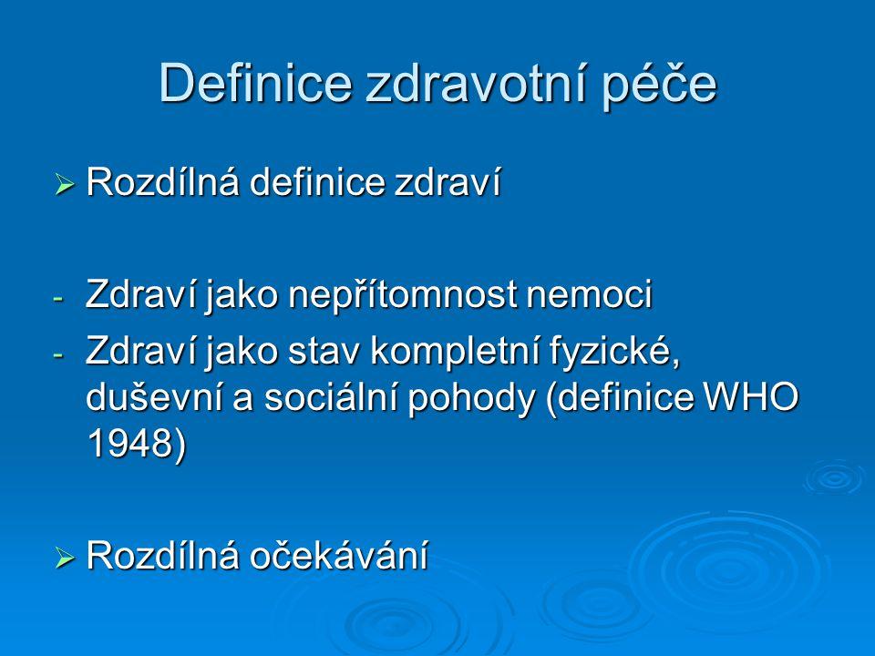 Definice zdravotní péče  Rozdílná definice zdraví - Zdraví jako nepřítomnost nemoci - Zdraví jako stav kompletní fyzické, duševní a sociální pohody (