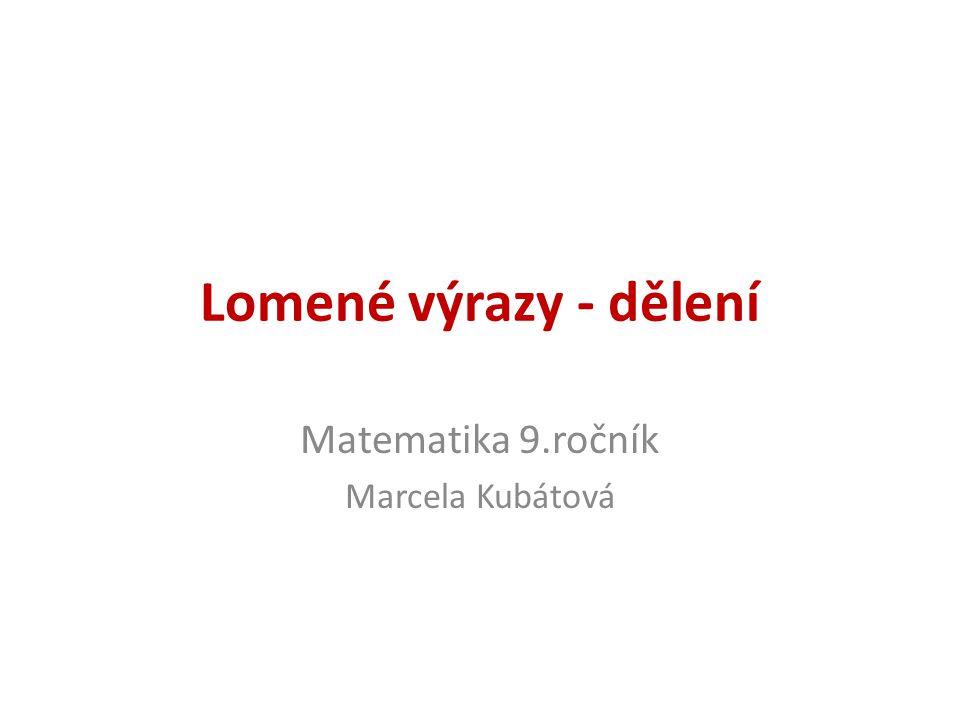 Lomené výrazy - dělení Matematika 9.ročník Marcela Kubátová