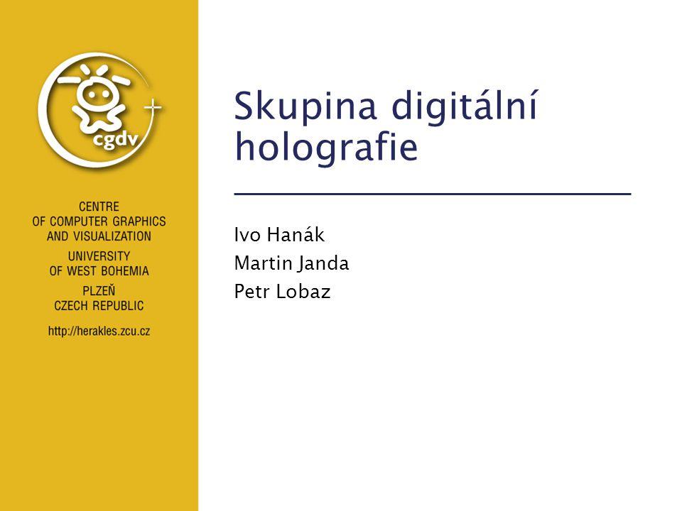 Skupina digitální holografie Ivo Hanák Martin Janda Petr Lobaz
