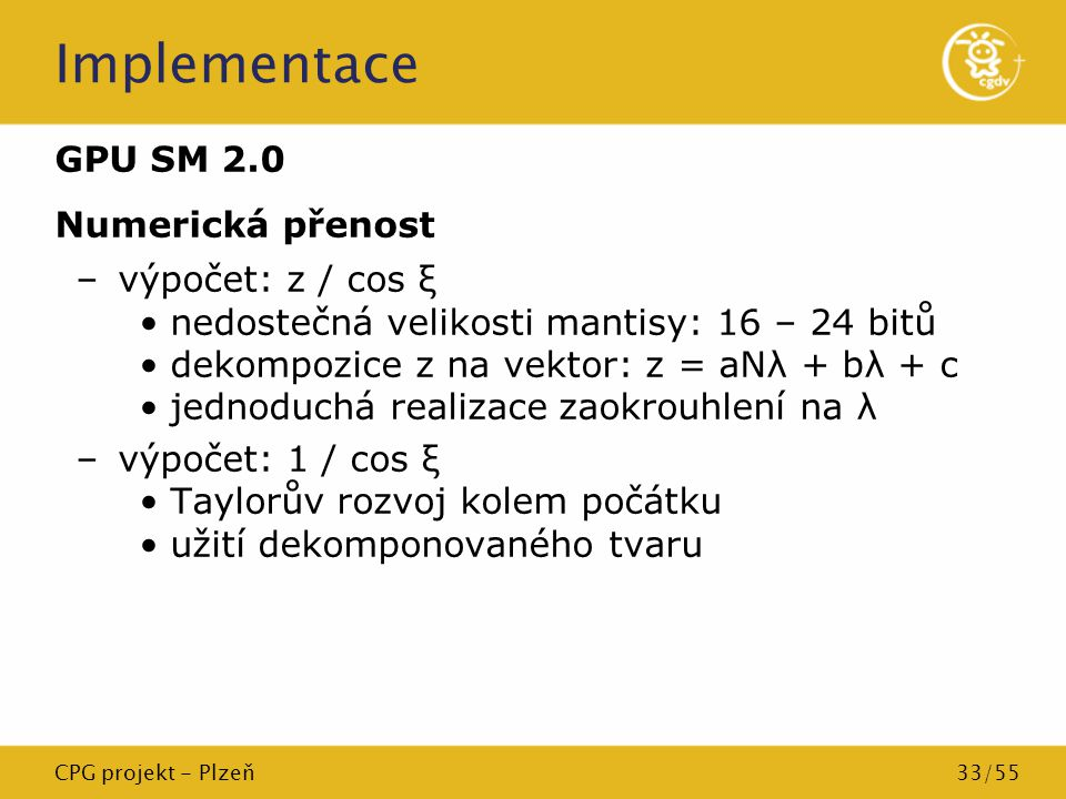 CPG projekt - Plzeň33/55 Implementace GPU SM 2.0 Numerická přenost –výpočet: z / cos ξ nedostečná velikosti mantisy: 16 – 24 bitů dekompozice z na vek