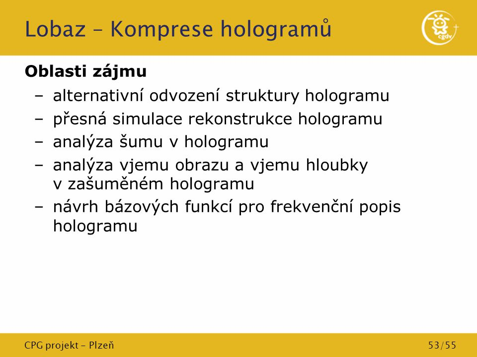 CPG projekt - Plzeň53/55 Lobaz – Komprese hologramů Oblasti zájmu –alternativní odvození struktury hologramu –přesná simulace rekonstrukce hologramu –
