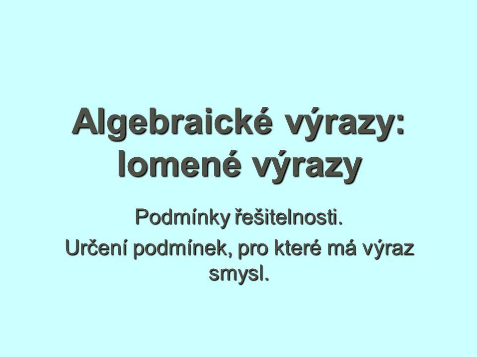 Algebraické výrazy: lomené výrazy Podmínky řešitelnosti. Určení podmínek, pro které má výraz smysl.