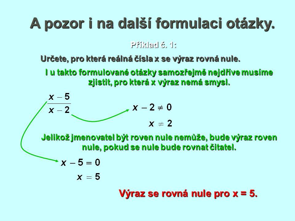 A pozor i na další formulaci otázky. Výraz se rovná nule pro x = 5. Příklad č. 1: Určete, pro která reálná čísla x se výraz rovná nule. I u takto form