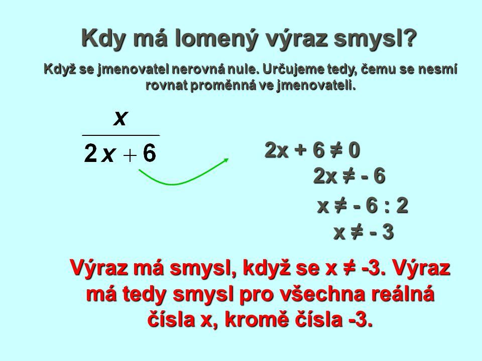 Kdy má lomený výraz smysl? Když se jmenovatel nerovná nule. Určujeme tedy, čemu se nesmí rovnat proměnná ve jmenovateli. 2x + 6 ≠ 0 2x ≠ - 6 x ≠ - 6 :