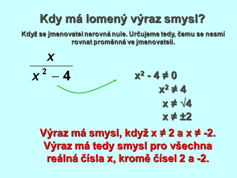 Kdy má lomený výraz smysl? Když se jmenovatel nerovná nule. Určujeme tedy, čemu se nesmí rovnat proměnná ve jmenovateli. x 2 - 4 ≠ 0 x 2 ≠ 4 Výraz má