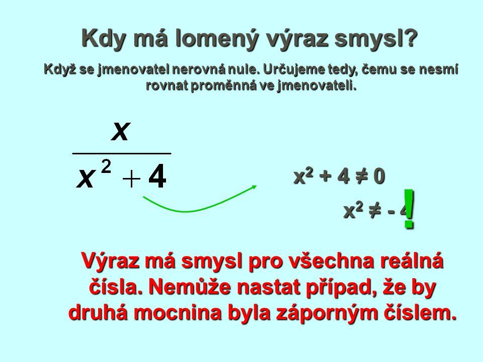 Kdy má lomený výraz smysl? Když se jmenovatel nerovná nule. Určujeme tedy, čemu se nesmí rovnat proměnná ve jmenovateli. x 2 + 4 ≠ 0 x 2 ≠ - 4 Výraz m
