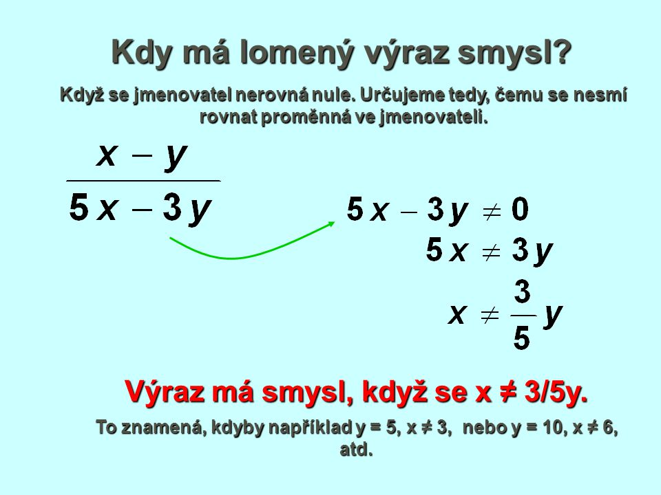 Kdy má lomený výraz smysl? Když se jmenovatel nerovná nule. Určujeme tedy, čemu se nesmí rovnat proměnná ve jmenovateli. Výraz má smysl, když se x ≠ 3