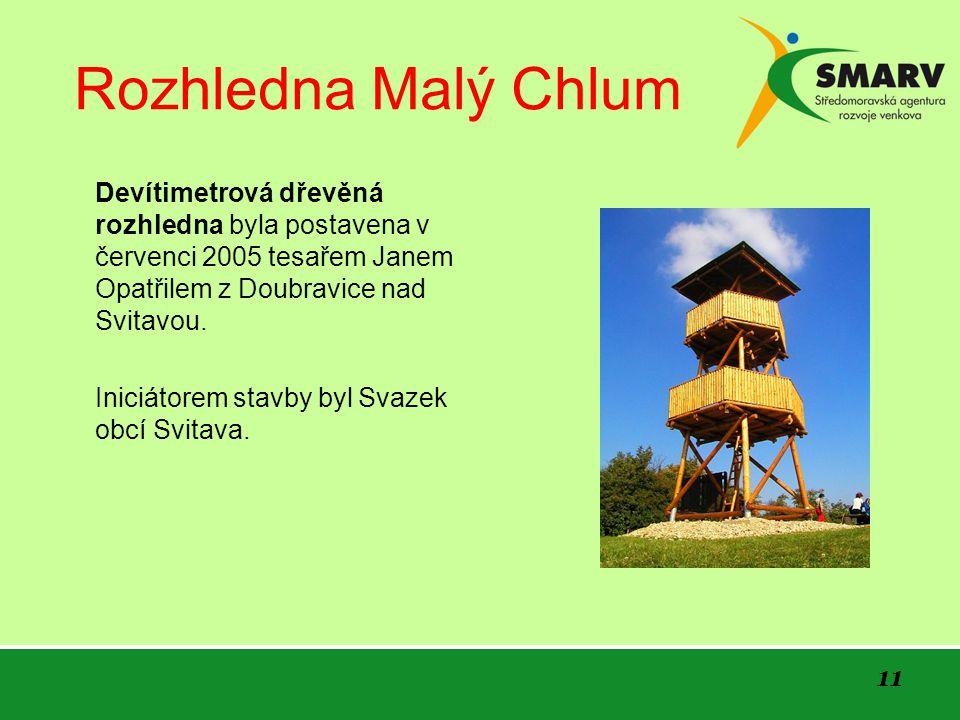 11 Rozhledna Malý Chlum Devítimetrová dřevěná rozhledna byla postavena v červenci 2005 tesařem Janem Opatřilem z Doubravice nad Svitavou. Iniciátorem