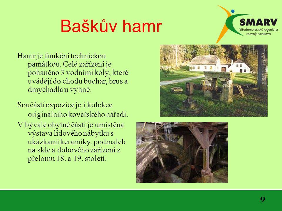 9 Baškův hamr Hamr je funkční technickou památkou. Celé zařízení je poháněno 3 vodními koly, které uvádějí do chodu buchar, brus a dmychadla u výhně.