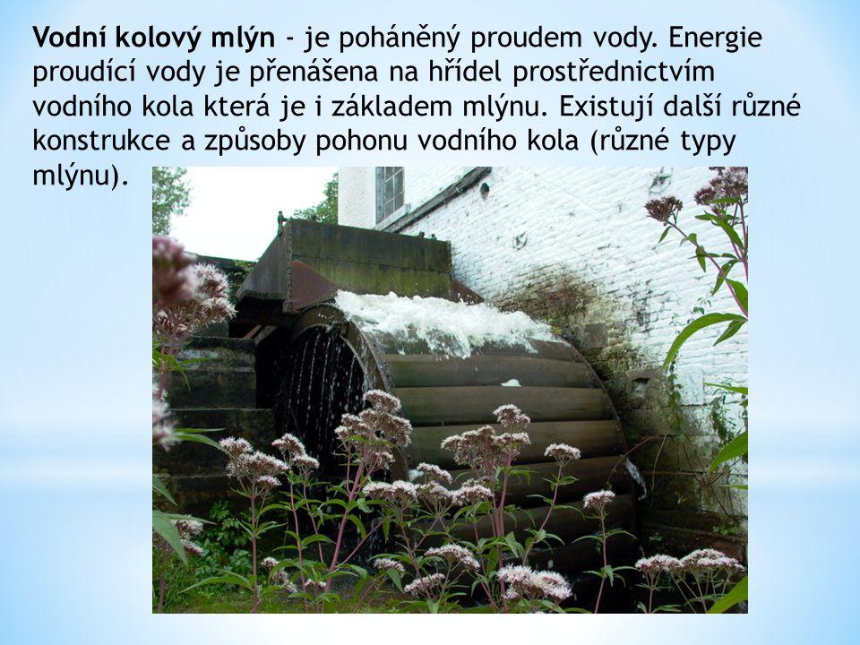 Vodní kolový mlýn - je poháněný proudem vody. Energie proudící vody je přenášena na hřídel prostřednictvím vodního kola která je i základem mlýnu. Exi