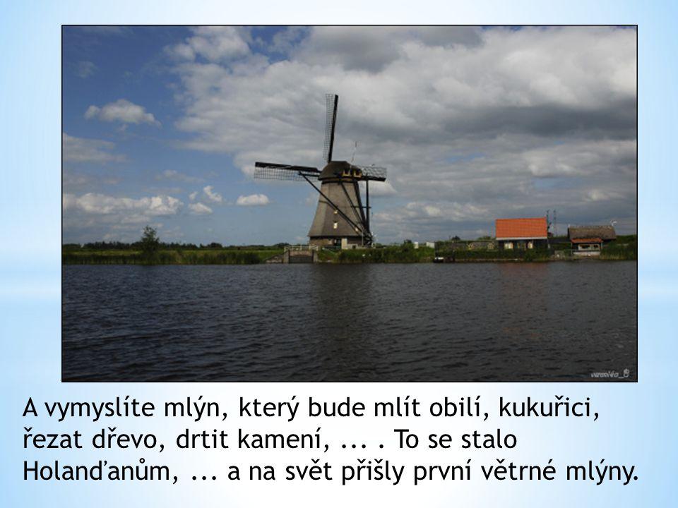 A vymyslíte mlýn, který bude mlít obilí, kukuřici, řezat dřevo, drtit kamení,.... To se stalo Holanďanům,... a na svět přišly první větrné mlýny.
