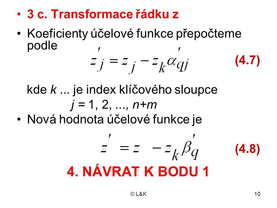 © L&K10 3 c. Transformace řádku z Koeficienty účelové funkce přepočteme podle (4.7) kde k... je index klíčového sloupce j = 1, 2,..., n+m Nová hodnota