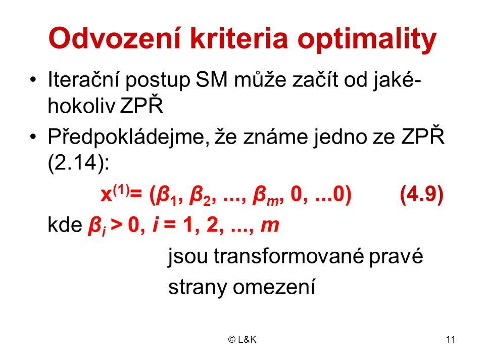 © L&K11 Odvození kriteria optimality Iterační postup SM může začít od jaké- hokoliv ZPŘ Předpokládejme, že známe jedno ze ZPŘ (2.14): x (1) = (β 1, β 2,..., β m, 0,...0) (4.9) kde β i > 0, i = 1, 2,..., m jsou transformované pravé strany omezení