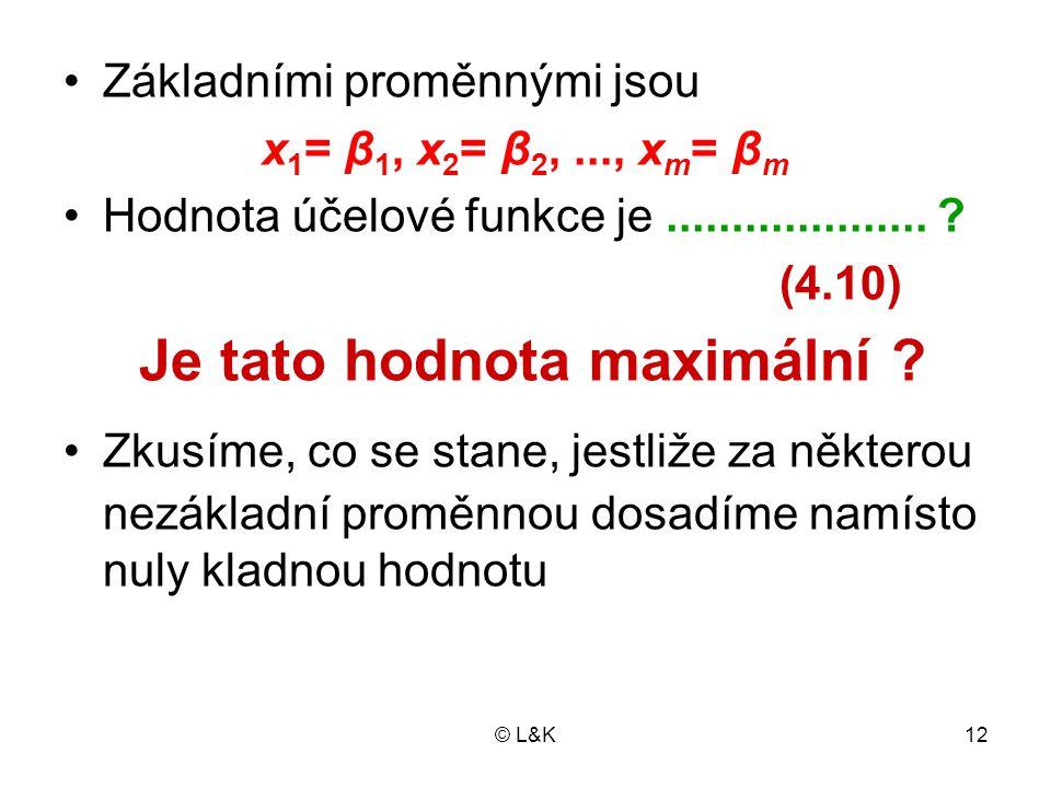 © L&K12 Základními proměnnými jsou x 1 = β 1, x 2 = β 2,..., x m = β m Hodnota účelové funkce je.................... ? (4.10) Je tato hodnota maximáln