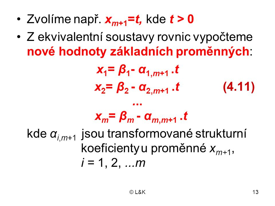 © L&K13 Zvolíme např. x m+1 =t, kde t > 0 Z ekvivalentní soustavy rovnic vypočteme nové hodnoty základních proměnných: x 1 = β 1 - α 1,m+1.t x 2 = β 2
