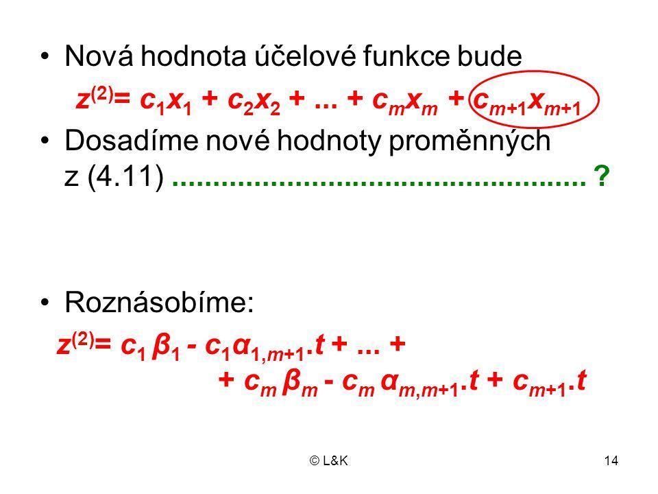 © L&K14 Nová hodnota účelové funkce bude z (2) = c 1 x 1 + c 2 x 2 +... + c m x m + c m+1 x m+1 Dosadíme nové hodnoty proměnných z (4.11).............