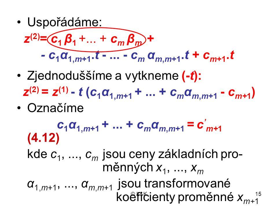 © L&K15 Uspořádáme: z (2) = c 1 β 1 +... + c m β m + - c 1 α 1,m+1.t -... - c m α m,m+1.t + c m+1.t Zjednoduššíme a vytkneme (-t): z (2) = z (1) - t (