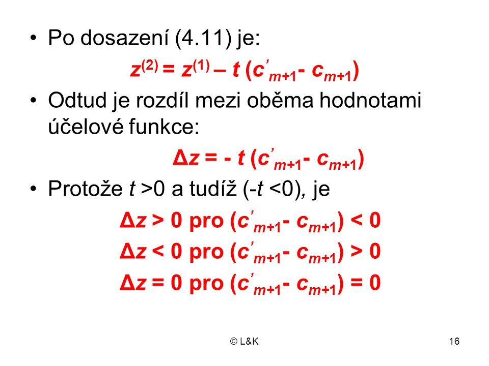 © L&K16 Po dosazení (4.11) je: z (2) = z (1) – t (c ' m+1 - c m+1 ) Odtud je rozdíl mezi oběma hodnotami účelové funkce: Δz = - t (c ' m+1 - c m+1 ) P
