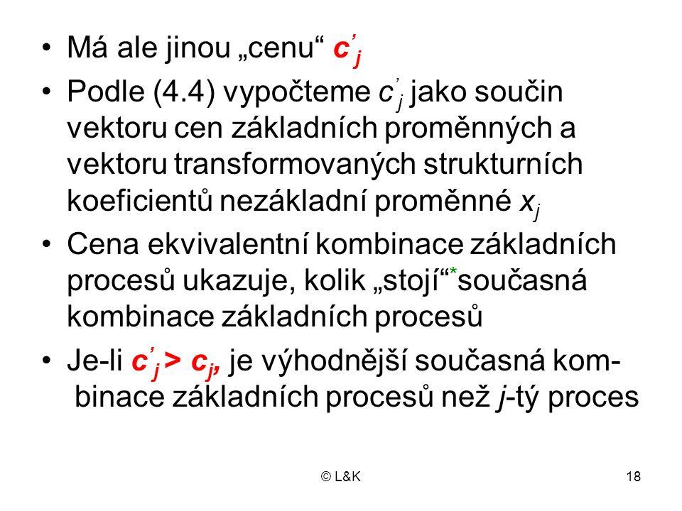 """© L&K18 Má ale jinou """"cenu"""" c ' j Podle (4.4) vypočteme c ' j jako součin vektoru cen základních proměnných a vektoru transformovaných strukturních ko"""