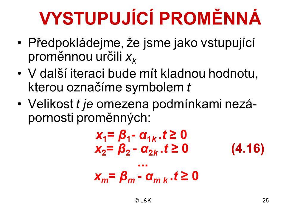 © L&K25 VYSTUPUJÍCÍ PROMĚNNÁ Předpokládejme, že jsme jako vstupující proměnnou určili x k V další iteraci bude mít kladnou hodnotu, kterou označíme symbolem t Velikost t je omezena podmínkami nezá- pornosti proměnných: x 1 = β 1 - α 1k.t ≥ 0 x 2 = β 2 - α 2k.t ≥ 0 (4.16)...