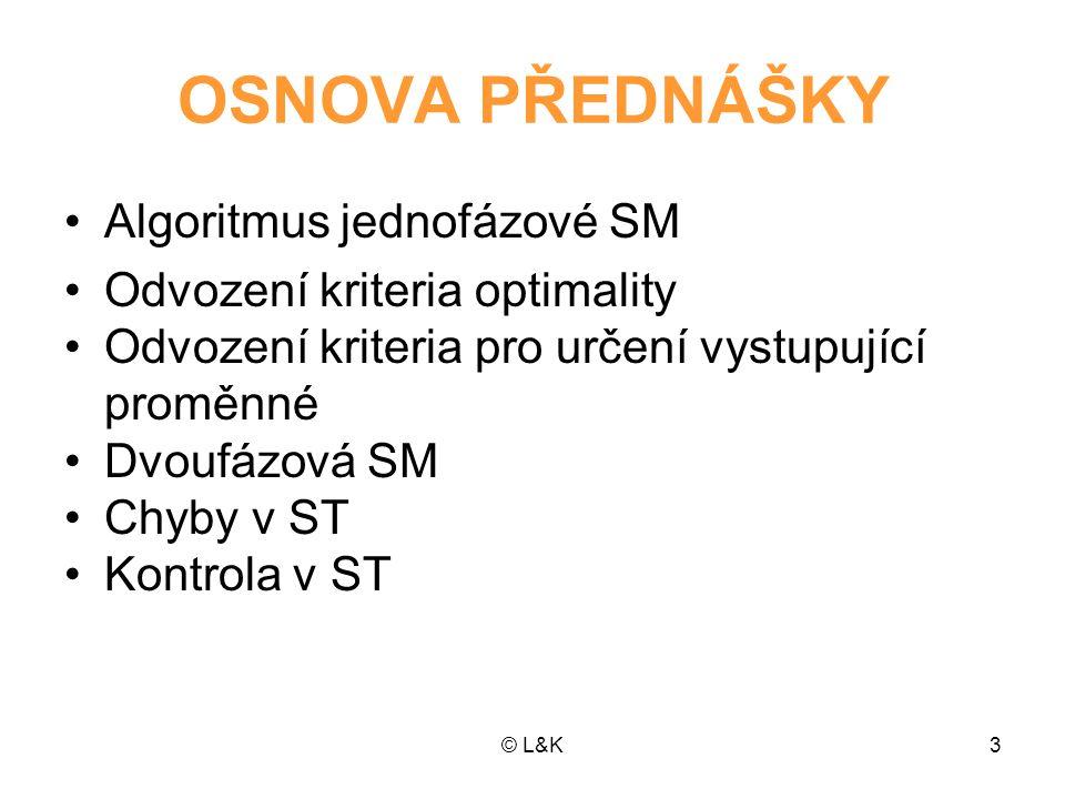 © L&K3 OSNOVA PŘEDNÁŠKY Algoritmus jednofázové SM Odvození kriteria optimality Odvození kriteria pro určení vystupující proměnné Dvoufázová SM Chyby v