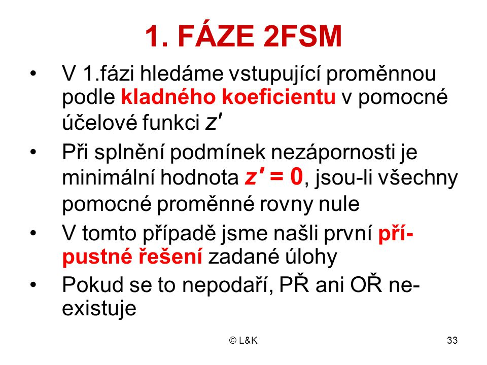 © L&K33 1. FÁZE 2FSM V 1.fázi hledáme vstupující proměnnou podle kladného koeficientu v pomocné účelové funkci z' Při splnění podmínek nezápornosti je