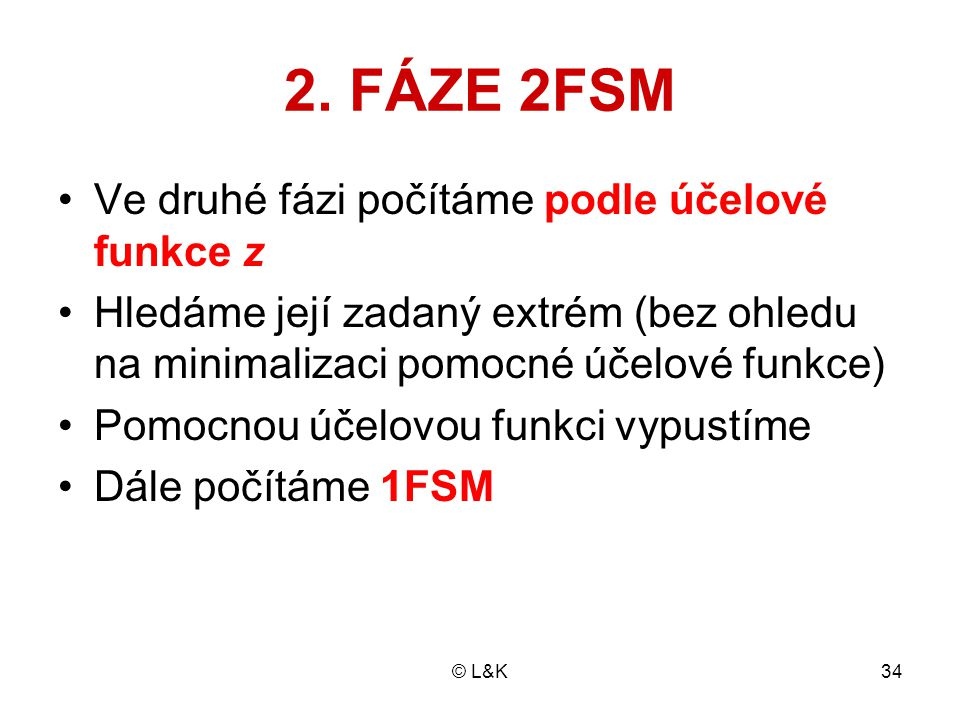 © L&K34 2. FÁZE 2FSM Ve druhé fázi počítáme podle účelové funkce z Hledáme její zadaný extrém (bez ohledu na minimalizaci pomocné účelové funkce) Pomo