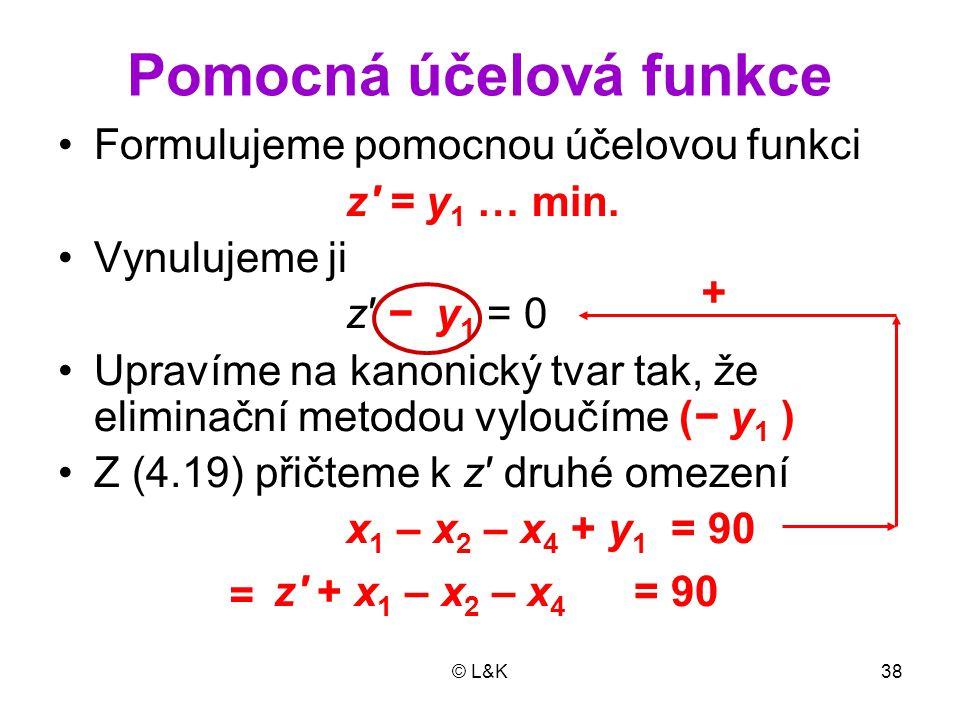 © L&K38 Pomocná účelová funkce Formulujeme pomocnou účelovou funkci z' = y 1 … min. Vynulujeme ji z' − y 1 = 0 Upravíme na kanonický tvar tak, že elim