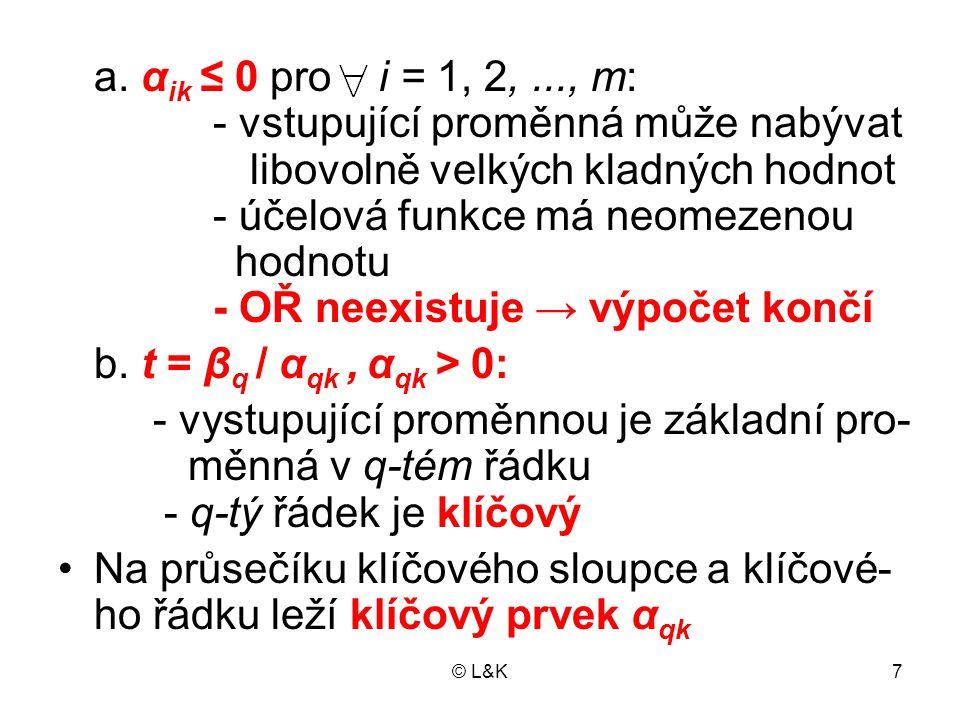 © L&K7 a. α ik ≤ 0 pro i = 1, 2,..., m: - vstupující proměnná může nabývat libovolně velkých kladných hodnot - účelová funkce má neomezenou hodnotu -
